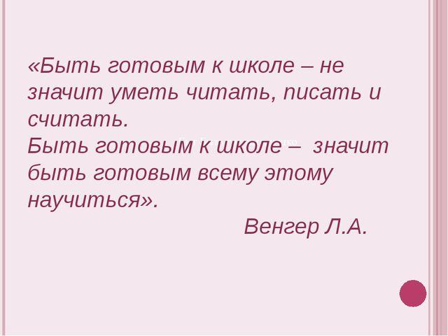 «Быт Быть готовым к шко «Быть готовым к школе – не значит уметь читать, писат...