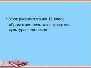 Урок русского языка 11 класс «Грамотная речь как показатель культуры человека»