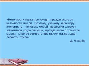 «Неточности языка происходят прежде всего от неточности мысли. Поэтому, учёно