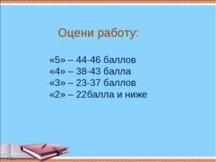 «5» – 44-46 баллов «4» – 38-43 балла «3» – 23-37 баллов «2» – 22балла и ниже