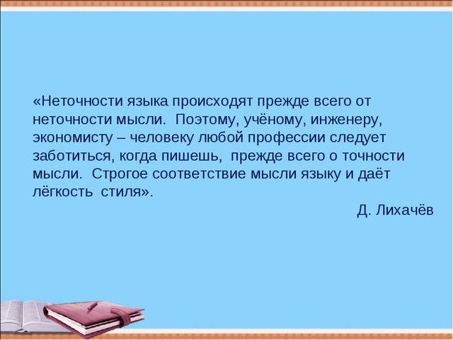 «Неточности языка происходят прежде всего от неточности мысли. Поэтому, учёно...