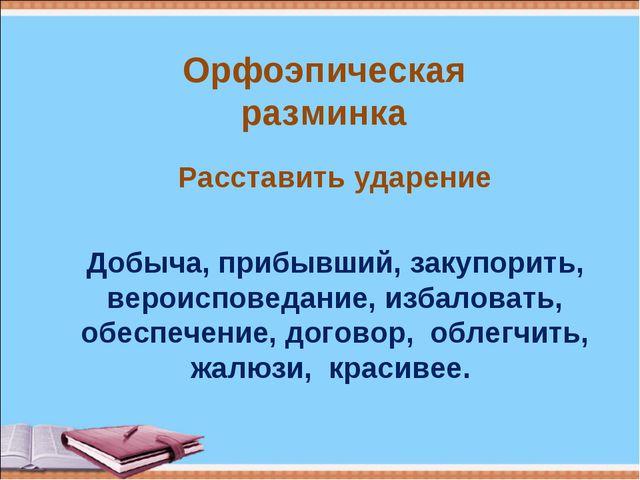 Орфоэпическая разминка Расставить ударение Добыча, прибывший, закупорить, вер...
