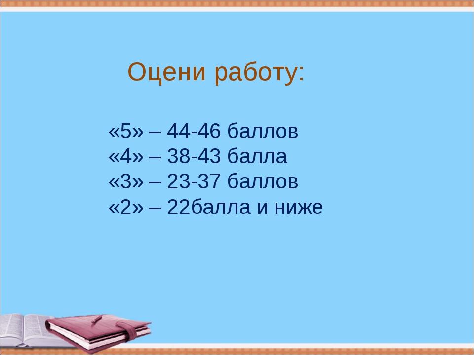 «5» – 44-46 баллов «4» – 38-43 балла «3» – 23-37 баллов «2» – 22балла и ниже...