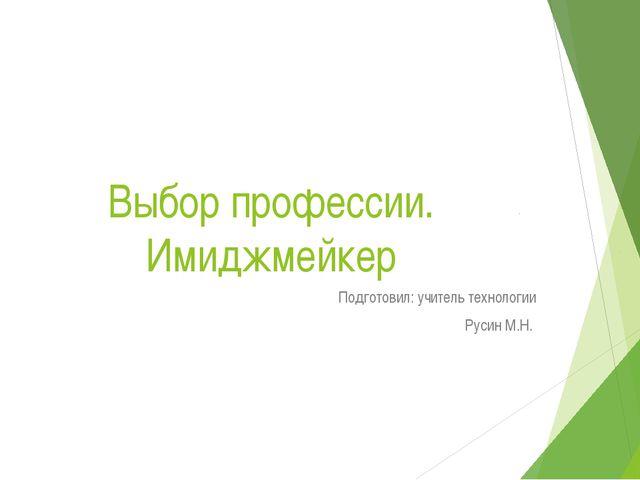 Выбор профессии. Имиджмейкер Подготовил: учитель технологии Русин М.Н.