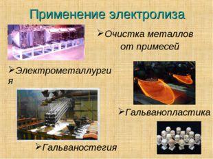 Применение электролиза Очистка металлов от примесей Гальванопластика Гальвано
