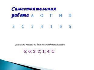5; 6; 3; 2; 1; 4; С Запишите ответы по данной последовательности. Самостояте