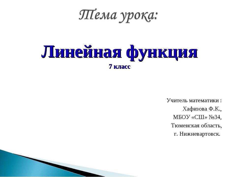Линейная функция 7 класс Учитель математики : Хафизова Ф.К., МБОУ «СШ» №34, Т...