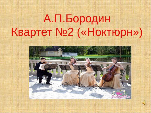 А.П.Бородин Квартет №2 («Ноктюрн»)