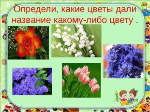 Определи, какие цветы дали название какому-либо цвету .