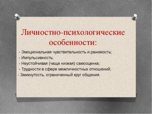 Личностно-психологические особенности: - Эмоциональная чувствительность и ран