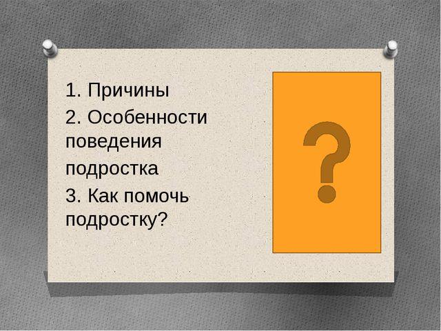1. Причины 2. Особенности поведения подростка 3. Как помочь подростку?