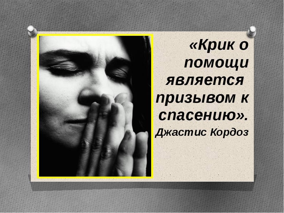 «Крик о помощи является призывом к спасению». Джастис Кордоз