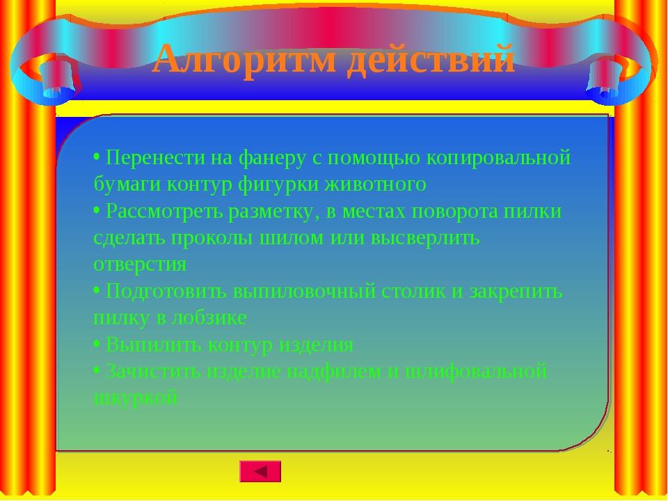 Алгоритм действий • Перенести на фанеру с помощью копировальной бумаги контур...