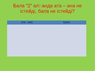 """Бала """"2"""" алғанда ата – ана не істейді, бала не істейді? АТА - АНА БАЛА"""