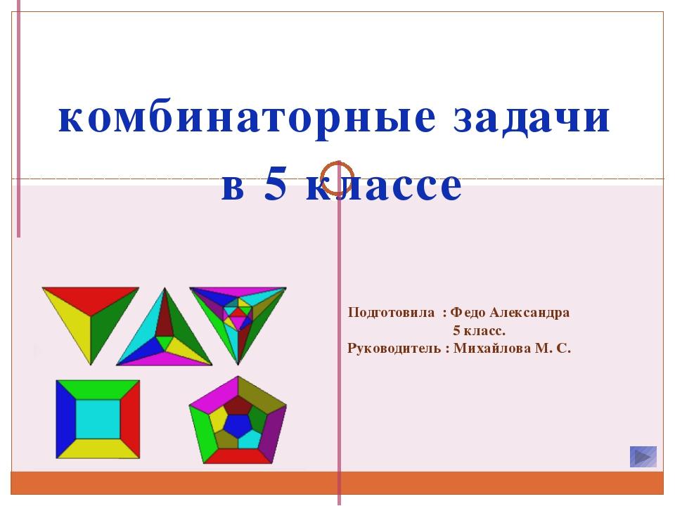комбинаторные задачи в 5 классе Подготовила : Федо Александра 5 класс. Руково...