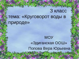 З класс тема: «Круговорот воды в природе» МОУ «Эдиганская ООШ» Попова Вера Ю