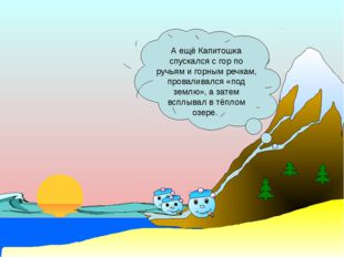 А ещё Капитошка спускался с гор по ручьям и горным речкам, проваливался «под