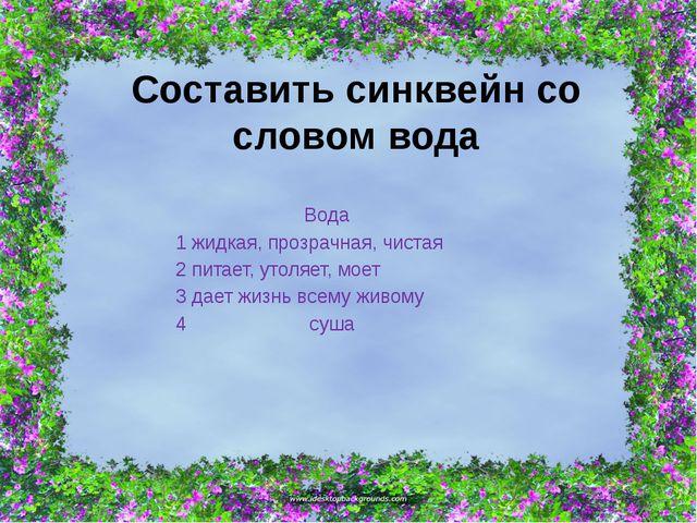 Составить синквейн со словом вода Вода 1 жидкая, прозрачная, чистая 2 питает,...