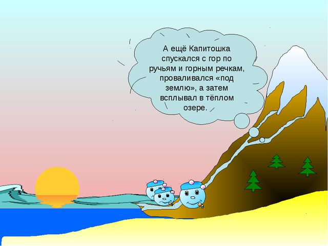 А ещё Капитошка спускался с гор по ручьям и горным речкам, проваливался «под...