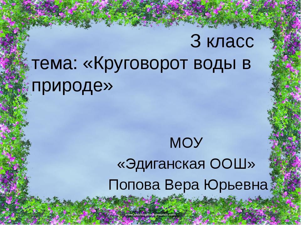 З класс тема: «Круговорот воды в природе» МОУ «Эдиганская ООШ» Попова Вера Ю...