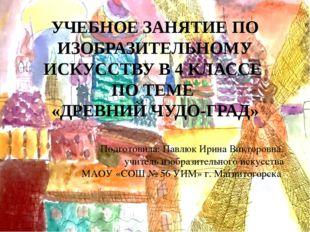 УЧЕБНОЕ ЗАНЯТИЕ ПО ИЗОБРАЗИТЕЛЬНОМУ ИСКУССТВУ В 4 КЛАССЕ ПО ТЕМЕ «ДРЕВНИЙ ЧУД