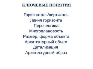 КЛЮЧЕВЫЕ ПОНЯТИЯ Горизонталь/вертикаль Линия горизонта Перспектива Многоплано