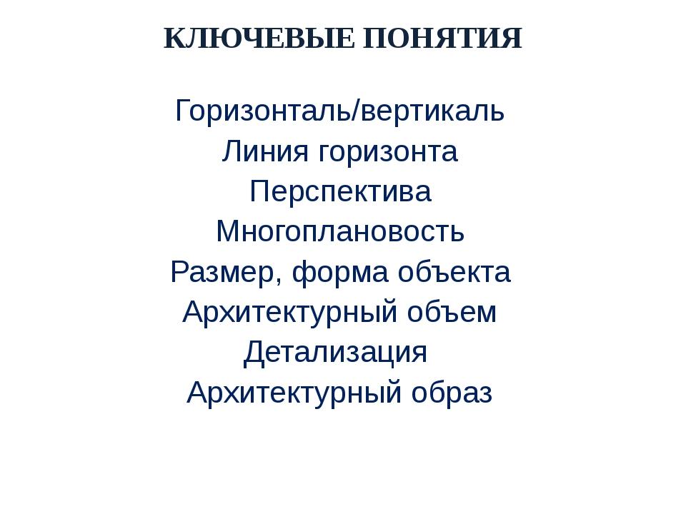 КЛЮЧЕВЫЕ ПОНЯТИЯ Горизонталь/вертикаль Линия горизонта Перспектива Многоплано...