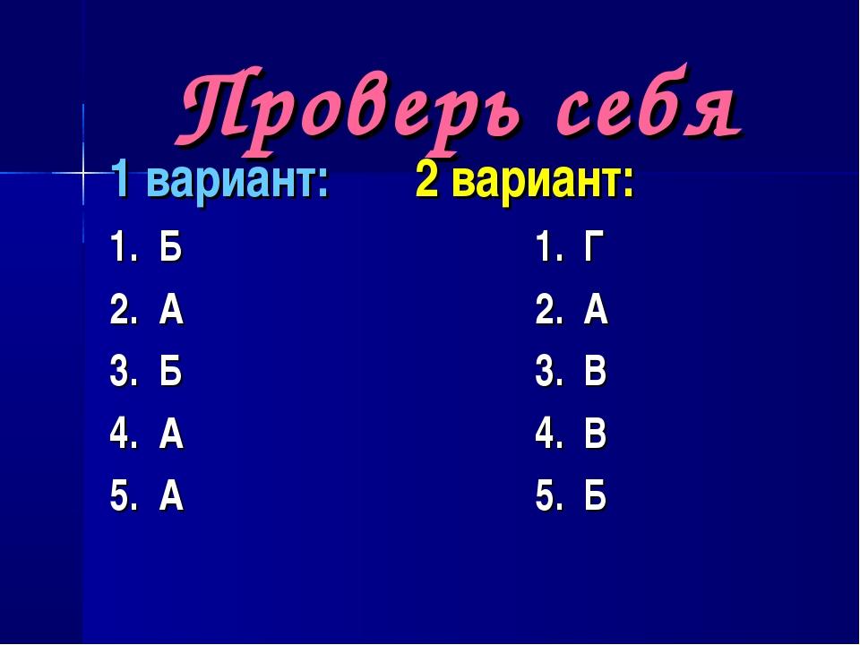 Проверь себя 1 вариант: 2 вариант: 1. Б 1. Г 2. А 2. А 3. Б 3. В 4. А 4. В 5....