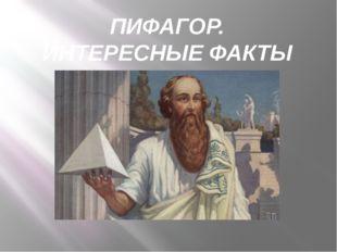 ПИФАГОР. ИНТЕРЕСНЫЕ ФАКТЫ