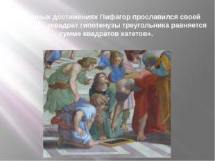 В научных достижениях Пифагор прославился своей теоремой : «квадрат гипотену