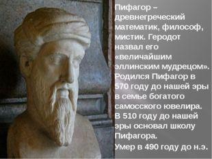 Пифагор – древнегреческий математик, философ, мистик. Геродот назвал его «вел