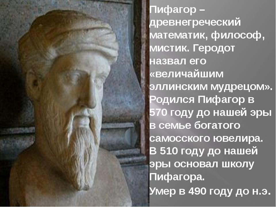 Пифагор – древнегреческий математик, философ, мистик. Геродот назвал его «вел...