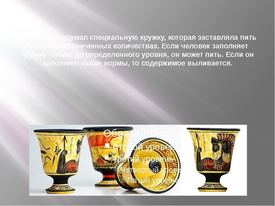 Пифагор придумал специальную кружку, которая заставляла пить только в ограни...
