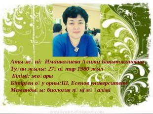 Аты-жөні: Иманкалиева Алияш Бакытжановна Туған жылы: 27қаңтар 1980 жыл Білім