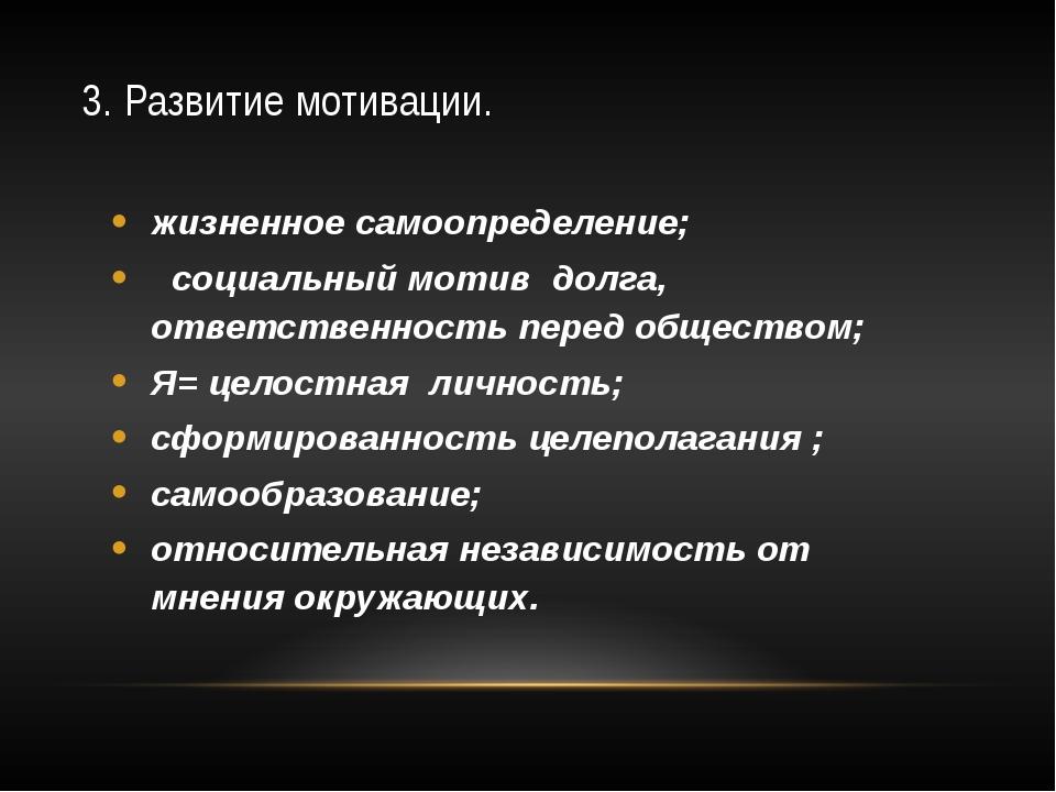 3. Развитие мотивации. жизненное самоопределение; социальный мотив долга, отв...