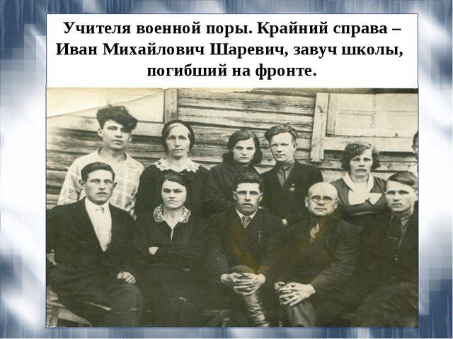 Учителя военной поры. Крайний справа – Иван Михайлович Шаревич, завуч школы,...