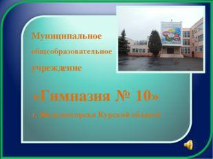 «Гимназия № 10» г. Железногорска Курской области Муниципальное общеобразовате