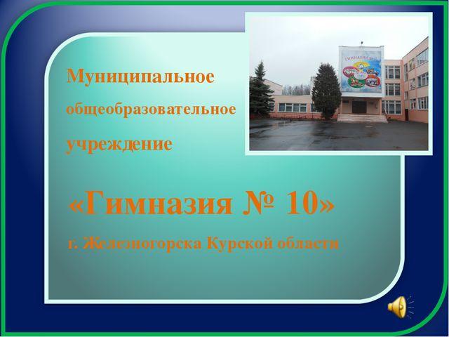 «Гимназия № 10» г. Железногорска Курской области Муниципальное общеобразовате...
