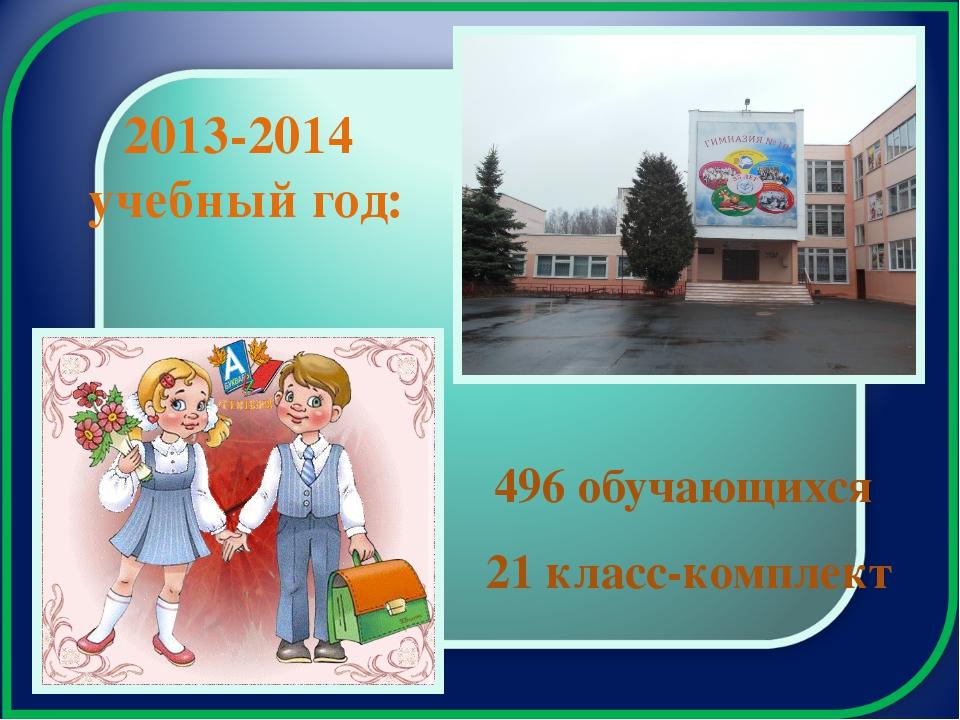 2013-2014 учебный год: 496 обучающихся 21 класс-комплект
