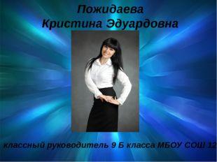 Пожидаева Кристина Эдуардовна классный руководитель 9 Б класса МБОУ СОШ 12