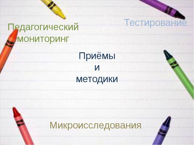 Приёмы и методики Педагогический мониторинг Тестирование Микроисследования