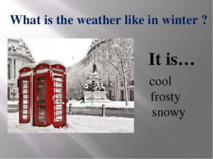 What is the weather like in winter ? cool frosty snowy It is…