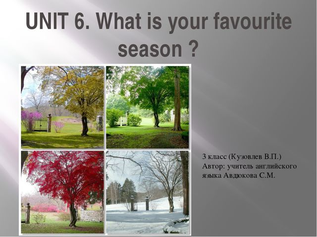 UNIT 6. What is your favourite season ? 3 класс (Кузовлев В.П.) Автор: учител...