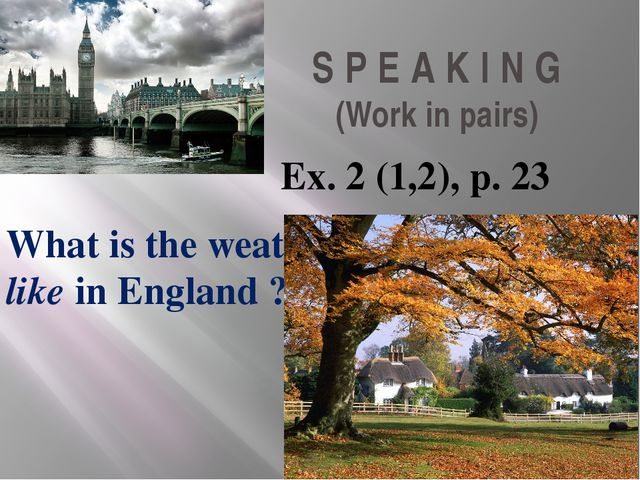 S P E A K I N G (Work in pairs) Ex. 2 (1,2), p. 23 What is the weather like i...