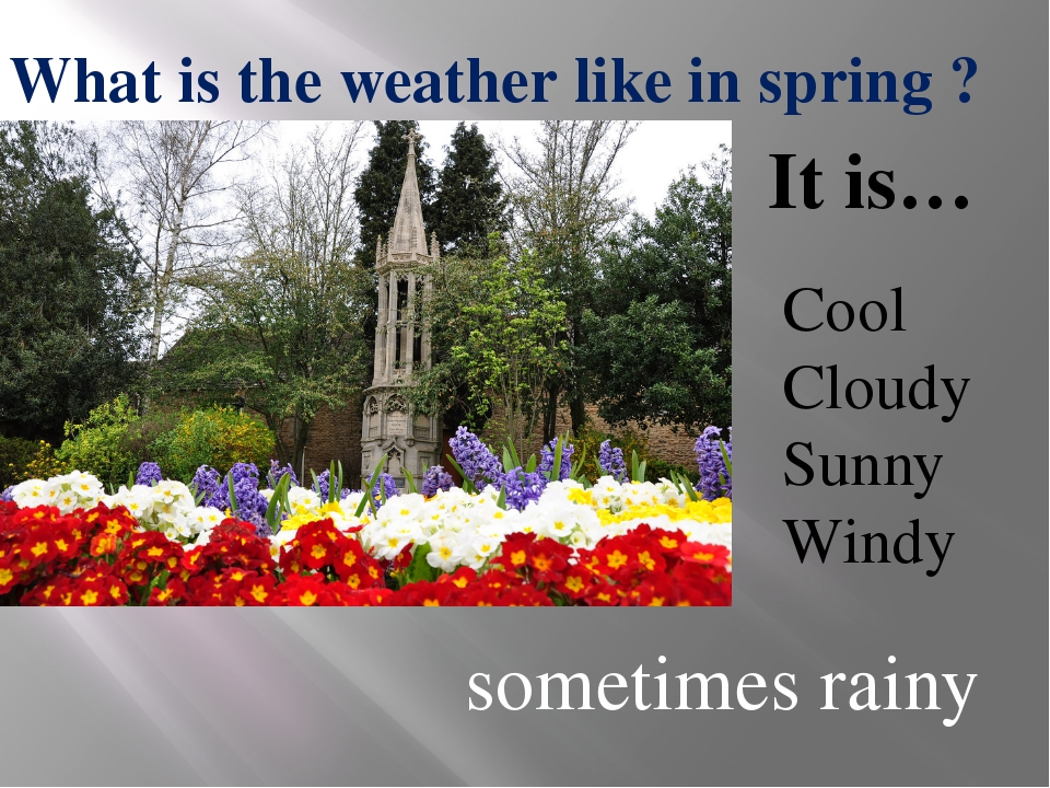 Cool Cloudy Sunny Windy What is the weather like in spring ? It is… sometimes...