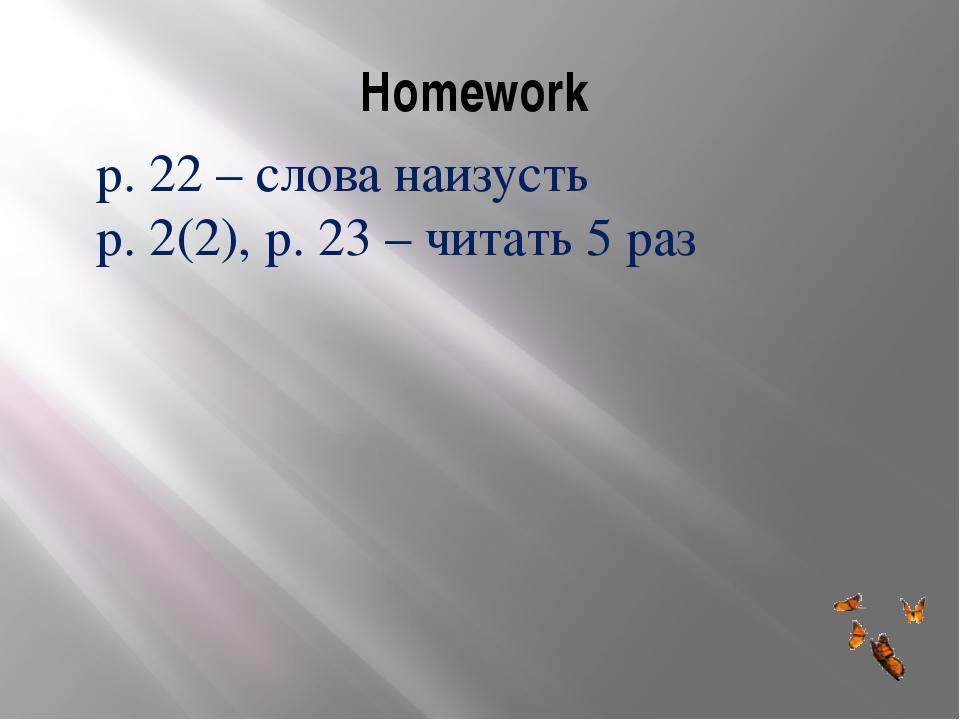 Homework p. 22 – слова наизусть p. 2(2), p. 23 – читать 5 раз