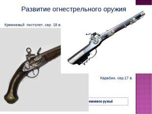 Мушкет (с 1521 г.) Кремневое ружьё Кремневый пистолет, сер. 18 в. Карабин, се