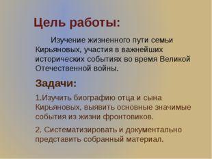 Цель работы: Изучение жизненного пути семьи Кирьяновых, участия в важнейших и