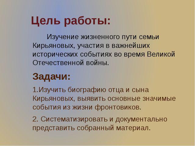Цель работы: Изучение жизненного пути семьи Кирьяновых, участия в важнейших и...
