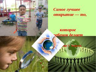 Самое лучшее открытие — то, которое ребенок делает сам. Ральф У. Эмерсон.